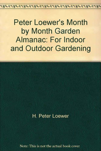 Peter Loewer's Month by month garden almanac for indoor & outdoor gardening