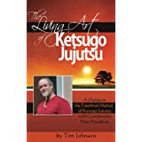 The Living Art of Ketsugo Jujutsu: A Dialog on the Freedman Method of Ketsugo Jujutsu with Grandmaster Peter Freedman (Voices of the Masters)