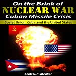 On the Brink of Nuclear War: Cuban Missile Crisis: Soviet Union, Cuba and the United States | Scott S. F. Meaker