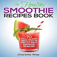 The Healthy Smoothie Recipes Book: 70 Healthy & Nutritious Smoothie Recipes for Weight Loss, Diabetes, Blood Pressure and Much More: Health & Fitness Ways to Improve Body & Mind, Book 1 (       UNABRIDGED) by Charlotte Wise Narrated by Margaret Glaccum
