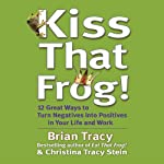 Kiss That Frog!: 21 Ways to Turn Negatives into Positives | Brian Tracy,Christina Tracy Stein