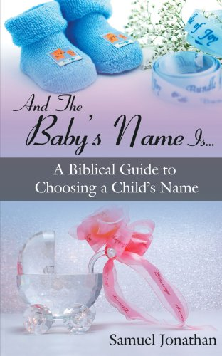 And the Baby's Name Is. . .: A Biblical Guide to Choosing a Child's Name