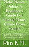 Make Money Online: A Beginner's Guide To Making Money Online From Scratch: The Easiest and Quickest Way to Get Started Online Even If You've Never Heard About Internet