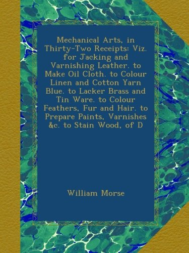 mechanical-arts-in-thirty-two-receipts-viz-for-jacking-and-varnishing-leather-to-make-oil-cloth-to-c