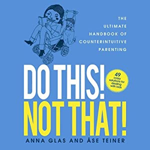 Do This! Not That!: The Ultimate Handbook of Counterintuitive Parenting | [Anna Glas, Ase Teiner]