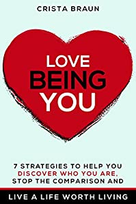 Love Being You: 7 Strategies To Help You Discover Who You Are, Stop The Comparison And Live A Life Worth Living by Crista Braun ebook deal
