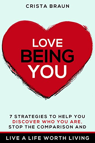 Love Being You: 7 strategies to help you discover who you are, stop the comparison and live a life worth living