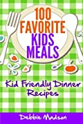 100 Favorite Kids Meals: Kid Friendly Dinner Recipes (Family Menu Planning Series)