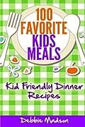100 Favorite Kids Meals: Kid Friendly Dinner Recipes (Family Menu Planning Series)