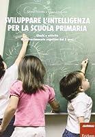 Sviluppare l'intelligenza per la scuola primaria. Giochi e attività di potenziamento cognitivo dai 5 anni
