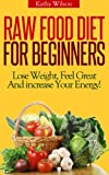 img - for Raw Food Diet For beginners! Lose Weight, Feel Great And Increase Your Energy! book / textbook / text book