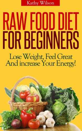 Raw Food Diet For beginners! Lose Weight, Feel Great And Increase Your Energy! by Kathy Wilson