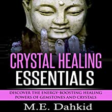 Crystal Healing Essentials: Discover the Energy-Boosting Healing Powers of Gemstones and Crystals (       UNABRIDGED) by M.E. Dahkid Narrated by Paul Bloede