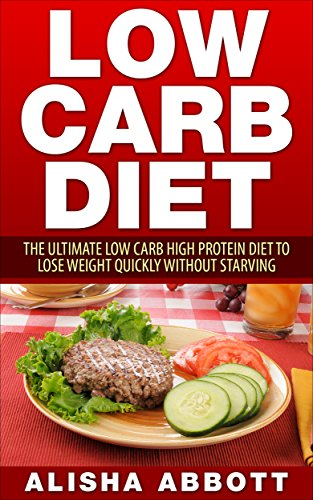 Low Carb: The Ultimate Low Carb High Protein Diet To Lose Your Weight Quickly without Starving by Alisha Abbott