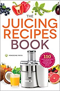 The Juicer Recipes Book: 150 Healthy Juicer Recipes to Unleash the Nutritional Power of Your Juicing Machine from Mendocino Press