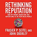 Rethinking Reputation: How PR Trumps Marketing and Advertising in the New Media World Audiobook by Fraser P. Seitel, John Doorley Narrated by Sean Pratt