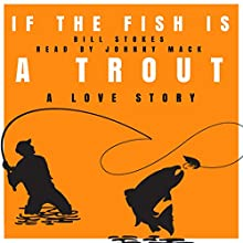 If the Fish Is a Trout: A Love Story Audiobook by Bill Stokes Narrated by Johnny Mack