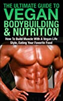 The Ultimate Guide To Vegan Bodybuilding & Nutrition: How To Build Muscle With A Vegan Life Style, Eating Your Favorite Food (Vegan Bodybuilding, Vegan ... Lifestyle, Vegan muscle) (English Edition)