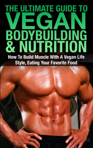 The Ultimate Guide To Vegan Bodybuilding & Nutrition: How To Build Muscle With A Vegan Life Style, Eating Your Favorite Food (Vegan Bodybuilding, Vegan ... Smoothies, Vegan Lifestyle, Vegan muscle)