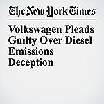 Volkswagen Pleads Guilty Over Diesel Emissions Deception   Neal E. Boudette