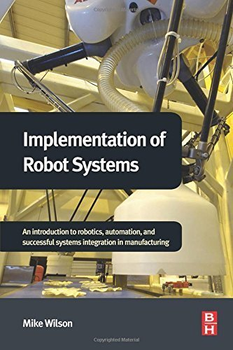 Implementation of Robot Systems: An introduction to robotics, automation, and successful systems integration in manufacturing Hardcover Dec