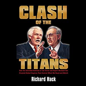 Clash of the Titans: How the Unbridled Ambition of Ted Turner and Rupert Murdoch Has Created Global Empires that Control What We Read and Watch | [Richard Hack]