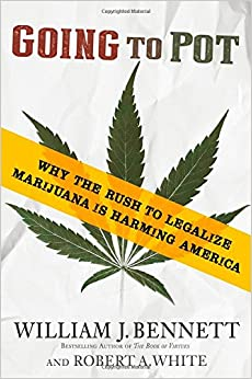 Bennett and White – Going to Pot: Why the Rush to Legalize Marijuana Is Harming America