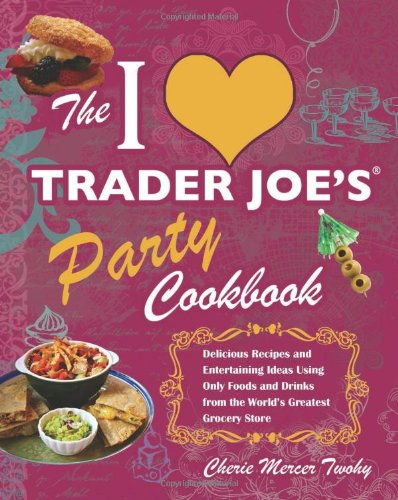 The I Love Trader Joe'S Party Cookbook: Delicious Recipes And Entertaining Ideas Using Only Foods And Drinks From The World'S Greatest Grocery Store front-337113