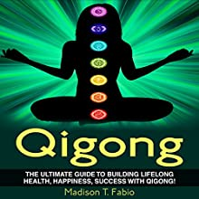 Qigong: Build Lifelong Health, Discover Success, and Create the Ultimate Happiness Through the Ancient Chinese Ritual of Qigong (       UNABRIDGED) by Madison Fabio Narrated by Charles Orlik