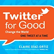 Twitter for Good: Change the World One Tweet at a Time | [Claire Diaz-Ortiz]