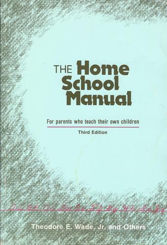 Home School Manual, for Parents Who Teach Their Own Children: For Parents Who Teach Their Own Children, Wade, Theodore E., Jr.