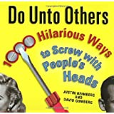 Do Unto Others: 1000 Hilarious Ways to Screw with People's Heads