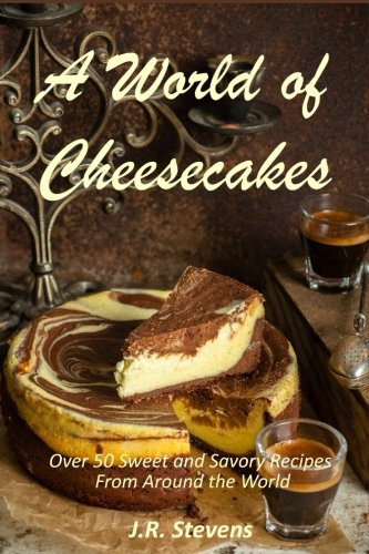 a-world-of-cheesecakes-over-50-sweet-and-savory-recipes-from-around-the-world