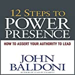 12 Steps to Power Presence: How to Exert Your Authority to Lead | John Baldoni