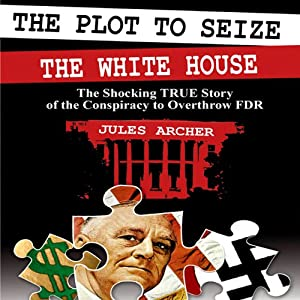 The Plot to Seize the Whitehouse: The Shocking True Story of the Conspiracy to Overthrow FDR | [Jules Archer]