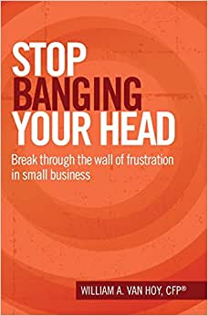 Stop Banging Your Head: Break Through The Wall Of Frustration In Small Business
