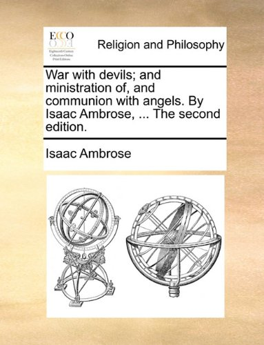 War with devils; and ministration of, and communion with angels. By Isaac Ambrose, ... The second edition.