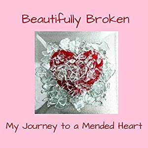 Beautifully Broken: My Journey to a Mended Heart Audiobook