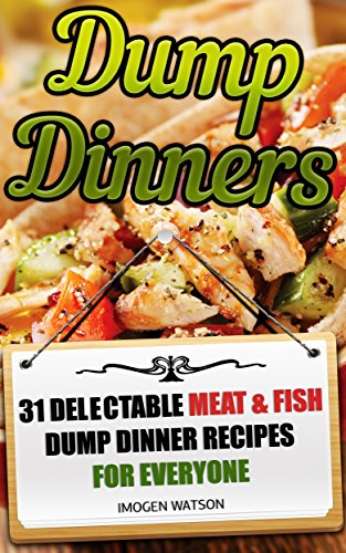 Dump Dinners: 31 Delectable Meat & Fish  Dump Dinner Recipes For Everyone: (Dump Meals Crockpot, Dump Chicken Recipes, Dump Dinners Cookbook) ((Slow Cooker ... Recipes, Dump Dinners Diet, Meals For One)) by Imogen Watson