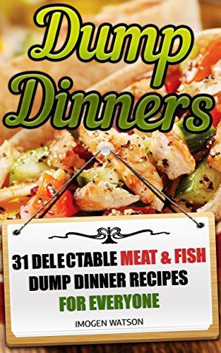 Dump Dinners: 31 Delectable Meat & Fish  Dump Dinner Recipes For Everyone: (Dump Meals Crockpot, Dump Chicken Recipes, Dump Dinners Cookbook) ((Slow Cooker ... Recipes, Dump Dinners Diet, Meals For One)) by Imogen Watson