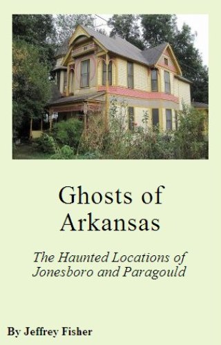 Jeffrey Fisher - Ghosts of Arkansas: The Haunted Locations of Jonesboro and Paragould