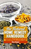 The Natural Home Remedy Handbook: Natural Remedies for Over 55 Common Ailments - Heal Yourself Naturally and Easily at Home!