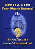 How to A-B Test Your Way to Success: The Anatomy of a Successful Facebook Ad (The KILLER Facebook Ads for Authors Series 1)