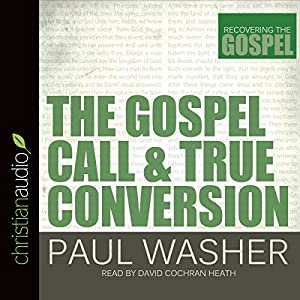 The Gospel Call and True Conversion: Recovering the Gospel Hörbuch von Paul Washer Gesprochen von: David Cochran Heath
