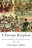 A Foreign Kingdom: Mormons and Polygamy in American Political Culture, 1852-1890