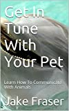 Get In Tune With Your Pet: Learn How To Communicate With Animals