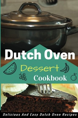 Dutch Oven Dessert Cookbook: Mouth Watering Dutch Oven Dessert Recipes by Jacob King