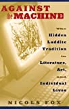 Against the Machine: The Hidden Luddite Tradition in Literature, Art, and Individual Lives (1559637196) by Nicols Fox