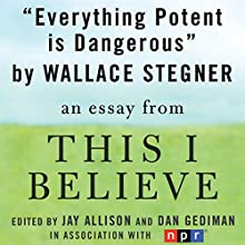 Everything Potent is Dangerous: A 'This I Believe' Essay Audiobook by Wallace Stegner
