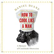 How to Cook Like a Man: A Memoir of Cookbook Obsession | [Daniel Duane]